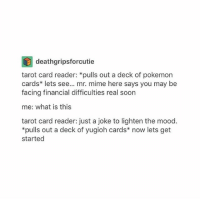 Mood, Pokemon, and Soon...: deathgripsforcutie  tarot card reader: *pulls out a deck of pokemon  cards* lets see... mr. mime here says you may be  facing financial difficulties real soon  me: what is this  tarot card reader: just a joke to lighten the mood.  pulls out a deck of yugioh cards* now lets get  started yall are so mad abt me not liking tom i don't hate him alright n overall he seemed a little puny honestly anyways andrew garfield is still the true spidey for me edit: i think the main thing was the plot so i don't Fully Dislike tom but let's be real the plot line of sm:hc was uhh pretty lackin
