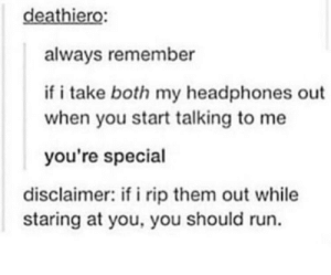 An important distinction: deathiero  always remember  if i take both my headphones out  when you start talking to me  you're special  disclaimer: if i rip them out while  staring at you, you should run. An important distinction