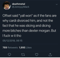 """Bruh..😩💀: deathmetal  @JonnyyyMack  Offset said """"yall won"""" as if the fans are  why cardi divorced him, and not the  fact that he was slicing and dicing  more bitches than dexter morgan. But  l fuck w it tho  05/12/2018, 06:15  769 Retweets 1,995 Likes Bruh..😩💀"""