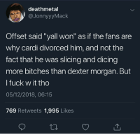 "Dexter, Dick, and Fuck: deathmetal  JonnyyyMack  Offset said ""yall won"" as if the fans are  why cardi divorced him, and not the  fact that he was slicing and dicing  more bitches than dexter morgan. But  l fuck w it tho  05/12/2018, 06:15  769 Retweets 1,995 Likes ""When it comes to matters of the heart, always follow your dick"""