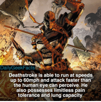 deathstroke sladewilson slade batman deadpool justiceleague teentitans dc dccomics dcfacts dailygeekfacts: Deathstroke is able to run at speeds  up to 60mph and attack faster than  the human eye can perceive. He  also possesses limitless pain  tolerance and lung capacity deathstroke sladewilson slade batman deadpool justiceleague teentitans dc dccomics dcfacts dailygeekfacts