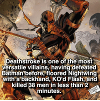 Batman, Memes, and Marvel: Deathstroke is one of the most  versatile villains, having defeated  Batman before, floored Nightwing  with a backhand, Ko'd Flash, and  killed 38 men in less than 2  minutes. Opinions on Deathstroke? Follow @marvelouspost for Marvel!