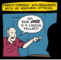 ad hominem: DEBATE STRATEGY: WIN ARGUMENTS  WITH AD HOMINEM ATTACKS  NO,  YOUR FACE  IS A LOGICAL  FALLACY