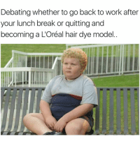 Funny, Tbh, and Work: Debating whether to go back to work after  your lunch break or quitting and  becoming a L'Oréal hair dye model About to risk it all tbh😑 girlsthinkimfunnytwitter hairmodel iquit