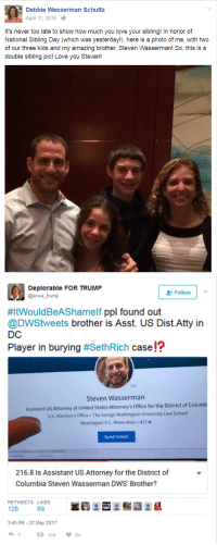 Love, School, and Columbia: Debbie Wasserman Schultz  April 11, 2015 2  s never too late to show how much you love your sibling! In honor of  National Sibling Day (which was yesterday!), here is a  photo of me, with two  of our three kids and my amazing brother, Steven Wasserman! So, this is a  double sibling pic! Love you Steven!  Deplorable FOR TRUMP  Follow  @iowa trump  #ltWouldBeAShamelf ppl found out  @DWStweets brother is Asst. US Dist.Atty in  DC  Player in burying  #SethRich case!?  Steven Wasserman  Assistant US Attorney at United StatesAtorney's office for the District of Columb  us Attorney's office. The George washington University Law School  Washington DC. Metro Area 417  Send In Mail  216.8 Is Assistant US Attorney for the District of  Columbia Steven Wasserman DWS' Brother?  RETWEETS LIKES  128  3:45 PM 27 May 2017  ta 128 89
