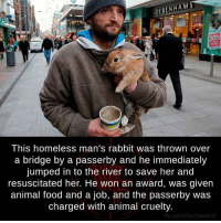 Animals, Anime, and Facts: DEBENHAM  This homeless man's rabbit was thrown over  a bridge by a passerby and he immediately  jumped in to the river to save her and  resuscitated her. He won an award, was given  animal food and a job, and the passerby was  charged with animal cruelty.  fb.com/facts weird