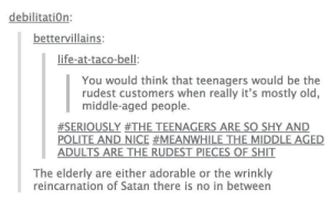tumblr feels strongly about the elderlyomg-humor.tumblr.com: debilitation:  bettervillains:  life-at-taco-bell:  You would think that teenagers would be the  rudest customers when really it's mostly old,  middle-aged people.  #SERIOUSLY #THE TEENAGERS ARE SO SHY AND  POLITE AND NICE #MEANWHILE THE MIDDLE AGED  ADULTS ARE THE RUDEST PIECES OF SHIT  The elderly are either adorable or the wrinkly  reincarnation of Satan there is no in between tumblr feels strongly about the elderlyomg-humor.tumblr.com