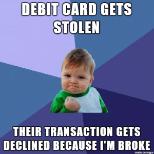 Guess, Imgur, and Debit Card: DEBIT CARD GETS  STOLEN  THEIR TRANSACTION GETS  DECLINED BECAUSE I'M BROKE  made on imgur I Guess It Pays To Be Broke Sometimes