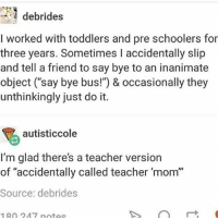"""debrides  I worked with toddlers and pre schoolers for  three years. Sometimes I accidentally slip  and tell a friend to say bye to an inanimate  object (""""say bye bus!"""") & occasionally they  unthinkingly just do it.  autisticcole  I'm glad there's a teacher version  of """"accidentally called teacher 'mom""""  Source: debrides  180 247 notes Also he mentioned he was single in passing so is that a good sign? hamilton fandom textpost tumblr clean funnymeme textposts mockingjay text jeremyrenner hawkeye avengers tumblrpost meme tumblr bandom patd panicatthedisco brendonurie clean funny funnypost music bands falloutboy clique top twentyonepilots memes joshdun tylerjoseph"""