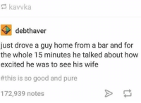 Memes, Good, and Home: debthaver  just drove a guy home from a bar and for  the whole 15 minutes he talked about how  excited he was to see his wife  #this is so good and pure  172,939 notes https://t.co/7OszoQ5WIr