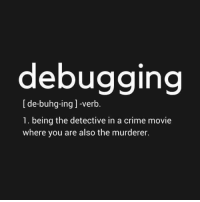 "Crime, Movie, and Ing: debugging  [de-buhg-ing ]-verb.  1. being the detective in a crime movie  where you are also the murderer. ""who could have made this stupid of an error? oh wait"""