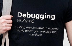 Crime, True, and Movie: Debugging  [di:bAg-ing  1. Being the detective in a crime  movie where you are also the  murderer. So true