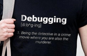 Crime, Movie, and Detective: Debugging  [di:bAg-ingl  1. Being the detective in a crime  movie where you are also the  murderer. My new shirt