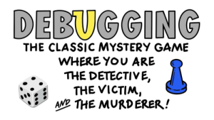 Game, Mystery, and Fun: DEBUGGING  THE CLASSIС MYSTERY GAME  WHERE YOU ARE  THE DETECTIVE,  THE VICTIM,  AND THE MURDERER! Fun for the whole team!