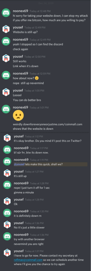When you wrote a new DDOS Tool and you use your victim as QA: Dec 24, 2019  noonex69 Today at 12:48 PM  hi sorry for taking your website down, I can stop my attack  if you offer me bitcoin, how much are you willing to pay?  yousef Today at 12:49 PM  Website is still up?  noonex69 Today at 12:49 PM  yeah I stopped so I can find the discord  check again  yousef Today at 12:50 PM  Still works  Lmk when it's down  noonex69 Today at 12:59 PM  how about now?  nope still up nevermind  yousef Today at 1:00 PM  Looool  You can do better bro  noonex69 Today at 1:01 PM  weirdly downforeveryoneorjustme.com/coinmall.com  shows that the website is down  yousef Today at 1:12 PM  It's okay brother. Do you mind if I post this on Twitter?  noonex69 Today at 1:17 PM  b1 sûr frr, btw its down now.  noonex69 Today at 1:19 PM  @yousef lets make this quick, shall we?  yousef Today at 1:27 PM  It's still up  noonex69 Today at 1:28 PM  nope I just turn it off for 1 sec  gimme a minute  yousef Today at 1:28 PM  Ok  noonex69 Today at 1:35 PM  it is definitely down rn  yousef Today at 1:36 PM  No it's just a little slower  noonex69 Today at 1:36 PM  try with another browser  nevermind you are right  yousef Today at 1:37 PM  I have to go for now. Please contact my secretary at  roflmao@coinmall.com so we can schedule another time  where l'll give you the chance to try again  ΟΣ  ΟΣ) When you wrote a new DDOS Tool and you use your victim as QA