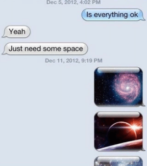 Dank, Memes, and Reddit: Dec 5, 2012, 4:02 PM  Is everything ok  Yeah  Just need some space  Dec 11, 2012, 9:19 PM Need some space. by BigCballer FOLLOW 4 MORE MEMES.
