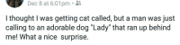 """Best, Thought, and Nice: Dec  8  at  6:01pm.  I thought I was getting cat called, but a man was just  calling to an adorable dog """"Lady"""" that ran up behind  me! What a nice surprise. <p>Unsuspected wholesomeness is the best kind of wholesomeness</p>"""
