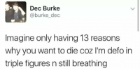 Imagine, Why, and You: Dec Burke  @burke_dec  Imagine only having 13 reasons  why you want to die coz 'm defo in  triple figures n still breathing