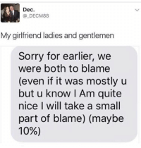 Funny, Quite, and Girlfriend: Dec.  DECM88  My girlfriend ladies and gentlemen  Sorry for earlier, we  were both to blame  (even if it was mostly u  but u know Am quite  nice I will take a small  part of blame) (maybe  10%) @mrthirstrap is the funniest nochill page on Instagram! A must follow!