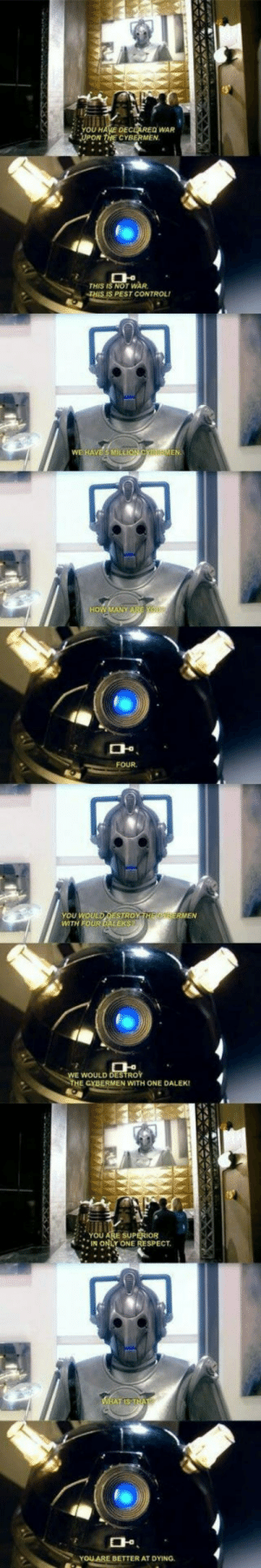 Savage Level: Dalek: DEC REQ WAR  CYBERMEN.  THIS IS NOT WAR  THIS IS PEST CONTROL  머.  FOUR  YOU WOULD DESTROY  You wou  WTH FOUR DALEKS  WOULD DESTROY  THE CYBERMEN WITH ONE DALEK!  YOU ARE SUP  IN ONLY ONE RESPECT  며  YOLARE BETTER AT DYING. Savage Level: Dalek