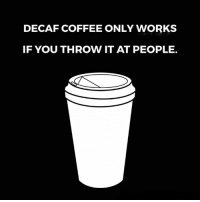 Coffee: DECAF COFFEE ONLY WORKS  IF YOU THROW IT AT PEOPLE.