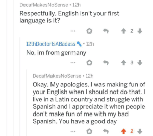 Bad, Spanish, and Struggle: DecafMakesNoSense 12h  Respectfully, English isn't your first  language is it?  2  12th DoctorlsA Badass  12h  No, im from germany  DecafMakesNoSense 12h  Okay. My apologies. I was making fun of  your English when I should not do that. I  live in a Latin country and struggle with  Spanish and I appreciate it when people  don't make fun of me with my bad  Spanish. You have a good day  2 Idk about you guys but I think this is pretty wholesome