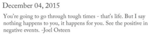 Osteen: December 04, 2015  You're going to go through tough times - that's life. But I say  nothing happens to you, it happens for you. See the positive in  negative events. -Joel Osteen
