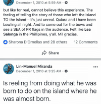 Life, Memes, and Experience: December 1, 2010 at 5:59 AM .  but like for real, cannot believe this experience. The  feeling of telling the story of those who left the island  TO the island--it's just unreal. Quiara and I have been  bawling all night. And to come out for the bows and  see a SEA of PR flags in the audience. Felt like Lea  Salonga in the Phillipines, y'all. Mil gracias.  Sharona D'Ornellas and 28 others 12 Comments  Share  Lin-Manuel Miranda  December 1, 2010 at 3:25 AM .O  DYNAC  0u0  Is reeling from doing what he was  born to do on the island where he  was almost born. On THIS day in 2010, we did it. And it changed my life. 🇵🇷 https://t.co/n6LpT0JikV
