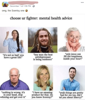 """Big oof: December 1 at 1:56 PM -  omg. the Scentsy one  choose ur fighter: mental health advice  """"only jesus can  fill the emptiness  inside your heart""""  """"it's not so bad! you  have a great life!""""  """"hey man the best  antidepressant  is being outdoors""""  """"I have an amazing  product for that. Do  you know Scentsy?""""  """"nothing is wrong, it's  in your head, stop  whining and get over it""""  """"yeah things are pretty  bad for me too, did I  tel you about Sherry?"""" Big oof"""