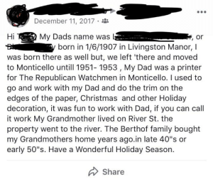 """Christmas, Dad, and Family: December 11, 2017  Hi  My Dads name was  born in 1/6/1907 in Livingston Manor, I  , or  was born there as well but, we left 'there and moved  to Monticello untill 1951- 1953, My Dad was a printer  for The Republican Watchmen in Monticello. I used to  go and work with my Dad and do the trim on the  edges of the paper, Christmas and other Holiday  decoration, it was fun to work with Dad, if you can call  it work My Grandmother lived on River St. the  property went to the river. The Berthof family bought  my Grandmothers home years ago.in late 40""""s or  early 50""""s. Have a Wonderful Holiday Season  Share Hey friend, here's my life story you didn't ask for. Happy holidays!"""