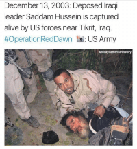 Alive, Memes, and Spider: December 13, 2003: Deposed raqi  leader Saddam Hussein is captured  alive by US forces near Tikrit, lraq.  #OperationRedDawn to: US Army  Gtodayinamericanhistory An Iraqi-American named Samir, who served as a translator for the Special Forces, is pictured pinning Hussein to the ground. Hussein was pulled from a spider hole along with a Glock 18C, an AK-47, and $750,000 in US bank notes. Credit: @todayinamericanhistory