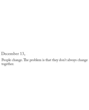 people change: December 13  People change. The problem is that they don't always change  together.