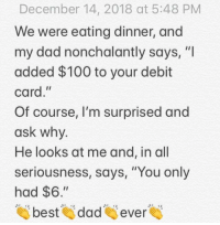 "Anaconda, Dad, and Finals: December 14, 2018 at 5:48 PM  We were eating dinner, and  my dad nonchalantly says, ""I  added $100 to your debit  card,""  Of course, I'm surprised and  ask why  He looks at me and, in all  seriousness, says, ""You only  had $6.""  tai beste dades evere After a traumatizing finals week, I really needed this. Thanks dad XD"
