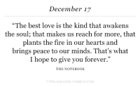 """Fire, Love, and Notebook: December 17  """"The best love is the kind that awakens  the soul; that makes us reach for more, that  plants the fire in our hearts and  brings peace to our minds. That's what  I hope to give you forever.""""  THE NOTEBOOK  TYPELIKEAGIRLTUMBLR.COM"""