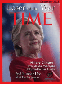Hillary Clinton, Memes, and Wannabe: December 2016  Year  Loser of the  Hillary Clinton  Presidential Wannabe  Stopped In Her Tracks.  2nd Runner Up  All of Her Supporters! #TimeLoserOfTheYear Hillary Clinton