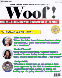 2017, Approved, and Been: DECEMBER 2017  S3.95 usa  MDBA 'CANINE PUBLICATION OF THE YEAR' 2017  Woof!  WHO WILL BE THE 2017 WOOF COVER MODEL OF THE YEAR?  THE FINALISTS ARE...  Mika Brzezinski  to a murderer  been approved by the FDA to treat erections  loskiingago @r going dorgg E İif 17m İ the restin°
