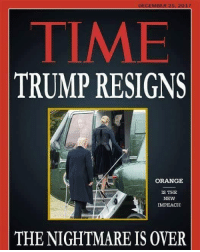 Memes, Soon..., and Orange: DECEMBER 25 2017  TIME  TRUMP RESIGNS  ORANGE  IS THE  NEW  IMPEACH  THE NIGHTMARE IS OVER This day can't come soon enough...