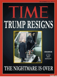 Soon..., Orange, and Time: DECEMBER 25.2017  TIME  TRUMP RESIGNS  ORANGE  İS THE  NEW  IMPEACH  THE NIGHTMARE IS OVER  TooOid.net This day can't come soon enough...