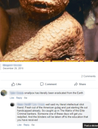 He suggested Mexican immigrants are spreading smallpox, which was eradicated from the Earth almost forty years ago.: December 29, 2018  2 Comments  Like  Comment  Share  smallpox has literally been eradicated from the Earth  Like Reply -6w  well said my literal intellectual idiot  friend. Fresh out of the American gulag and just starting life out  handicapped already. So caught up in The Matrix of the Elite  redpilled. And the blinders will be taken off to the education that  you have received  Like Reply-6w He suggested Mexican immigrants are spreading smallpox, which was eradicated from the Earth almost forty years ago.