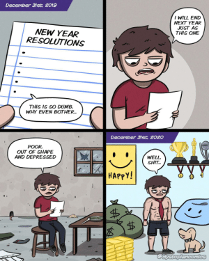 New Year Resolutions: December 31st, 2019  I WILL END  NEXT YEAR  JUST AS  THIS ONE  NEW YEAR  RESOLUTIONS  THIS IS SO DUMB.  WHY EVEN BOTHER.  December 31st, 2020  POOR,  OUT OF SHAPE  AND DEPRESSED  WELL,  SHIT.  HAPPY!  @dystopiancomics  %24 New Year Resolutions