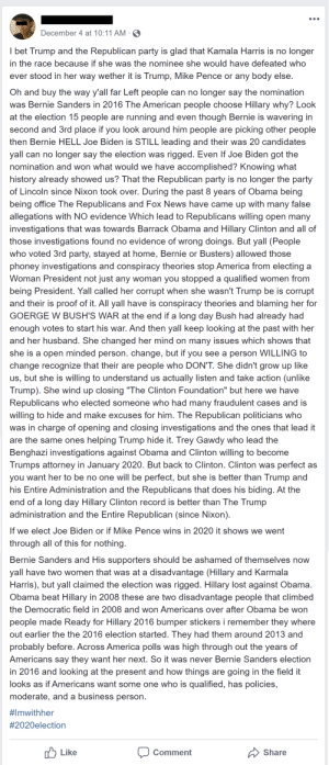 someone's salty: December 4 at 10:11 AM -  I bet Trump and the Republican party is glad that Kamala Harris is no longer  in the race because if she was the nominee she would have defeated who  ever stood in her way wether it is Trump, Mike Pence or any body else.  Oh and buy the way y'all far Left people can no longer say the nomination  was Bernie Sanders in 2016 The American people choose Hillary why? Look  at the election 15 people are running and even though Bernie is wavering in  second and 3rd place if you look around him people are picking other people  then Bernie HELL Joe Biden is STILL leading and their was 20 candidates  yall can no longer say the election was rigged. Even If Joe Biden got the  nomination and won what would we have accomplished? Knowing what  history already showed us? That the Republican party is no longer the party  of Lincoln since Nixon took over. During the past 8 years of Obama being  being office The Republicans and Fox News have came up with many false  allegations with NO evidence Which lead to Republicans willing open many  investigations that was towards Barrack Obama and Hillary Clinton and all of  those investigations found no evidence of wrong doings. But yall (People  who voted 3rd party, stayed at home, Bernie or Busters) allowed those  phoney investigations and conspiracy theories stop America from electing a  Woman President not just any woman you stopped a qualified women from  being President. Yall called her corrupt when she wasn't Trump be is corrupt  and their is proof of it. All yall have is conspiracy theories and blaming her for  GOERGE W BUSH'S WAR at the end if a long day Bush had already had  enough votes to start his war. And then yall keep looking at the past with her  and her husband. She changed her mind on many issues which shows that  she is a open minded person. change, but if you see a person WILLING to  change recognize that their are people who DON'T. She didn't grow up like  us, but she is willing t