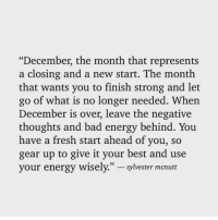 "Bad, Energy, and Fresh: ""December, the month that represents  a closing and a new start. The month  that wants you to finish strong and let  go of what is no longer needed. When  December is over, leave the negative  thoughts and bad energy behind. You  have a fresh start ahead of you, so  gear up to give it your best and use  your energy wisely.""-sylvester mcnutt"