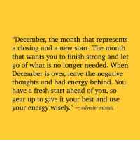 "Bad, Energy, and Fresh: ""December, the month that represents  a closing and a new start. The month  that wants you to finish strong and let  go of what is no longer needed. When  December is over, leave the negative  thoughts and bad energy behind. You  have a fresh start ahead of you, so  gear up to give it your best and use  your energy wisely."" - sylvester  mcrubt"