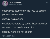 Monster, Saw, and Mystery: decent pigeon  @decentbirthday  cop: way to go, mystery inc., you've caught  yet another monster  shaggy: no problem  cop: lets celebrate by eating those brownies  we saw in the mystery machine  shaggy: haha lets not do that  19/12/2017, 17:15