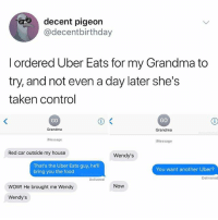 Food, Grandma, and My House: decent pigeon  @decentbirthday  I ordered Uber Eats for my Grandma to  try, and not even a day later she's  taken control  GO  GO  Grandma  Grandma  Message  iMessage  Red car outside my house  Wendy's  That's the Uber Eats guy, hel  bring you the food  You want another Uber?  Delivered  Delivered  WOW! He brought me Wendy  Now  Wendy's NOW. (@kalesalad)