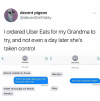 Food, Grandma, and Memes: decent pigeon  @decentbirthday  l ordered Uber Eats for my Grandma to  try, and not even a day later she's  taken control  GO  GO  Grandma  iMessage  Grandma  iMessage  Red car outside my house  Wendy's  That's the Uber Eats guy, he'll  bring you the food  You want another Uber?  Deliverecd  Delivered  Now  WOW! He brought me Wendy  Wendy's Wendy's. Now.