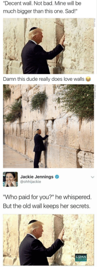 """<p>#savagememes #memes</p>: """"Decent wall. Not bad. Mine will be  much bigger than this one. Sad!""""   Damn this dude really does love walls   Jackie Jennings  @ohhijackie  Who paid for you?"""" he whispered  But the old wall keeps her secrets  CSPAN  C-span.org <p>#savagememes #memes</p>"""