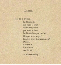 meredith grey: DECIDE  So, do it. Decide.  Is this the life  ou want to live?  Is this the person  you want to love?  Is this the best you can be?  Can you be stronger?  Kinder? More Compassionate?  Decide.  Breathe in.  Breathe out  and decide  - Meredith Grey