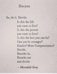 Life, Love, and Memes: DECIDE  So, do it. Decide.  Is this the life  vou want to live?  Is this the person  you want to love?  Is this the best you can be?  Can you be stronger  Kinder? More Compassionate?  Decide  Breathe in  Breathe out  and decide  - Meredith Grey Decide. #GreysAnatomy https://t.co/VUEgfy9pK4