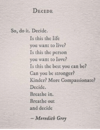 Life, Love, and Memes: DECIDE  So, do it. Decide  Is this the life  vou want to live?  Is this the person  you want to love?  Is this the best you can be?  Can you be stronger?  Kinder? More Compassionate?  Decide.  Breathe in  Breathe out  and decide  - Meredith Grey Decide. https://t.co/cRtQacPZyU